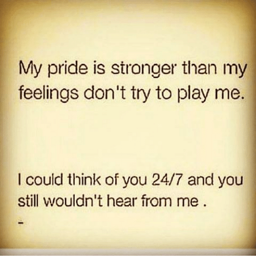 My Pride Is Stronger Than My Feelings Dont Try To Play Me I Could
