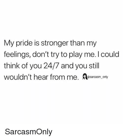 Funny, Memes, and Sarcasm: My pride is stronger than my  feelings, don't try to play me.l could  think of you 24/7 and you still  wouldn't hear from me. sarcasm, only SarcasmOnly