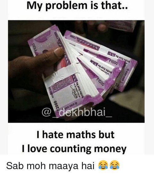 Love, Money, and Dekh Bhai: My problem is that..  Ca dekh bhai  I hate maths but  I love counting money Sab moh maaya hai 😂😂
