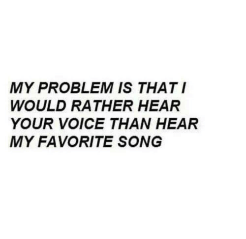 Voice, Song, and Problem: MY PROBLEM IS THATI  WOULD RATHER HEAR  YOUR VOICE THAN HEAR  MY FAVORITE SONG