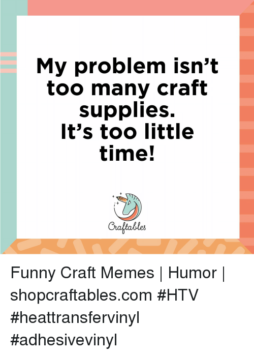 My Problem Isn T Too Many Craft Supplies It S Too Little Time Funny