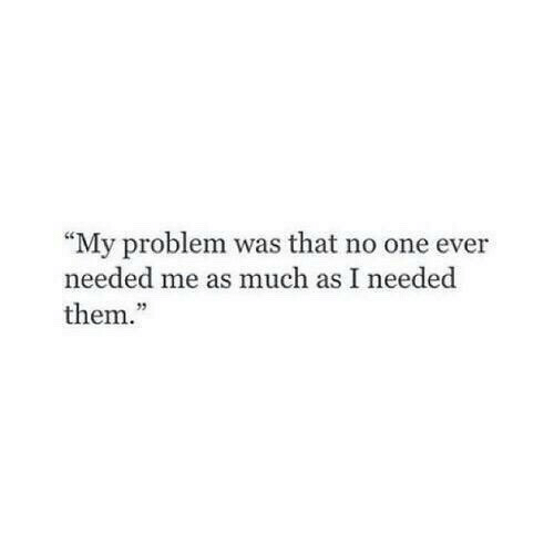"One, Them, and Problem: ""My problem was that no one ever  needed me as much as I needed  them.  95"