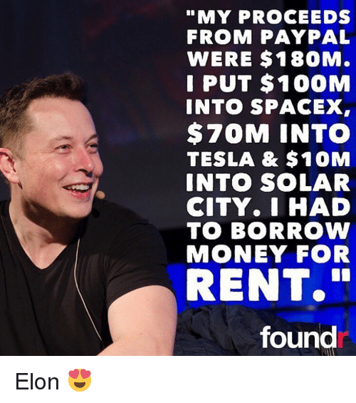 "Memes, Paypal, and Spacex: ""MY PROCEEDS  FROM PAYPAL  WERE $180M.  I PUT $100M  INTO SPACEX,  70M INTO  TESLA & $10M  INTO SOLAR  CITY. I HAD  TO BORROW  MONEY FOR  RENT.""  found Elon 😍"