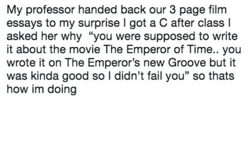 """Emperor's New Groove, Fail, and Good: My professor handed back our 3 page film  essays to my surprise I got a C after class l  asked her why """"you were supposed to write  it about the movie The Emperor of Time.. you  wrote it on The Emperor's new Groove but it  was kinda good so I didn't fail you"""" so thats  how im doing"""