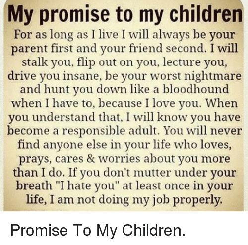 """Children, Life, and Love: My promise to my children  For as long as I live I will always be your  parent first and your friend second. I will  stalk you, flip out on you, lecture you,  drive you insane, be your worst nightmare  and hunt you down like a bloodhound  when I have to, because I love you. When  you understand that, I will know you have  become a responsible adult. You will never  find anyone else in your life who loves,  prays, cares & worries about you more  than I do. If you don't mutter under your  breath """"I hate you"""" at least once in your  life, I am not doing my job properly. <p>Promise To My Children.</p>"""