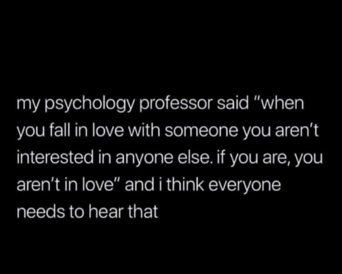"Fall, Love, and Psychology: my psychology professor said ""when  you fall in love with someone you aren't  interested in anyone else. if you are, you  aren't in love"" and i think everyone  needs to hear that"
