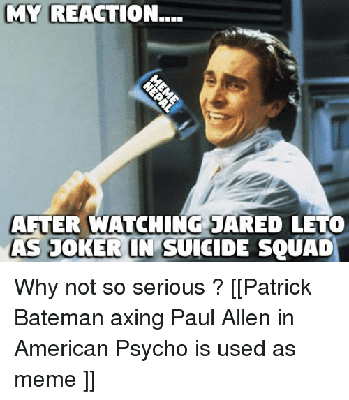 Joker, Squad, and Suicide Squad: MY REACTION...  AFTER WATCHING JARED LETO  AS JOKER IN SUICIDE SQUAD Why not so serious ?  [[Patrick Bateman axing Paul Allen in American Psycho is used as meme ]]