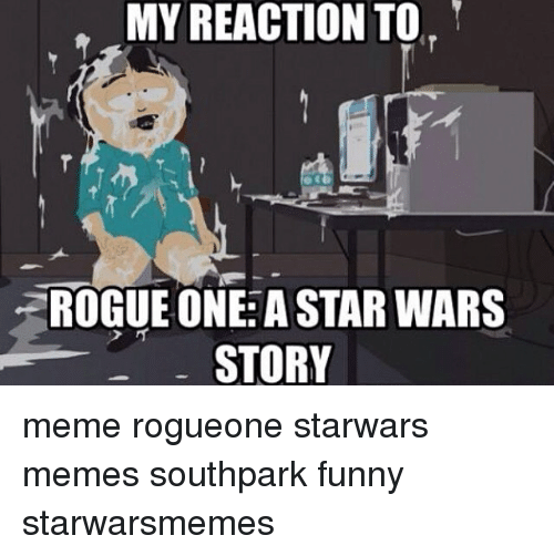 Memes, Star Wars, and 🤖: MY REACTION TO  ZROGUE ONE: A STAR WARS  STORY meme rogueone starwars memes southpark funny starwarsmemes