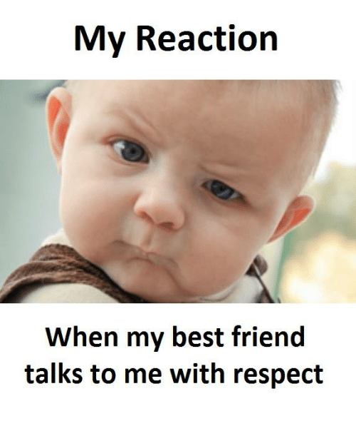 Best Friend, Respect, and Best: My Reaction  When my best friend  talks to me with respect