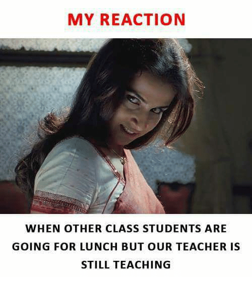 Memes, Teacher, and Teaching: MY REACTION  WHEN OTHER CLASS STUDENTS ARE  GOING FOR LUNCH BUT OUR TEACHER IS  STILL TEACHING