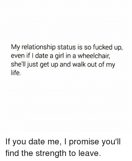 Life, Memes, and Date: My relationship status is so fucked up,  even if I date a girl in a wheelchair,  shell just get up and walk out of my  life. If you date me, I promise you'll find the strength to leave.