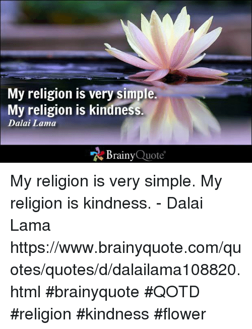 "Memes, Dalai Lama, and 🤖: My religion is very simple.  My religion is kindness.  Dalai Lama  ""N Brainy  Quote My religion is very simple. My religion is kindness. - Dalai Lama https://www.brainyquote.com/quotes/quotes/d/dalailama108820.html #brainyquote #QOTD #religion #kindness #flower"
