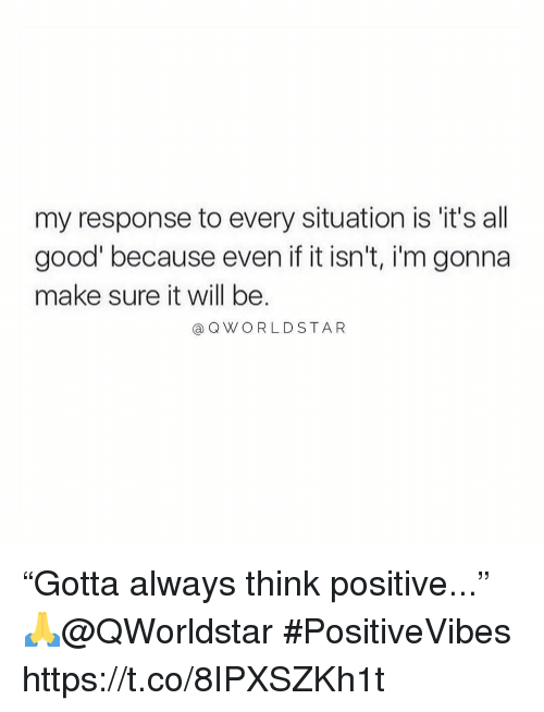 """Good, Will, and Think: my response to every situation is 'it's all  good because even if it isn't, i'm gonna  make sure it will be  aQWORLDSTAR """"Gotta always think positive..."""" 🙏@QWorldstar #PositiveVibes https://t.co/8IPXSZKh1t"""