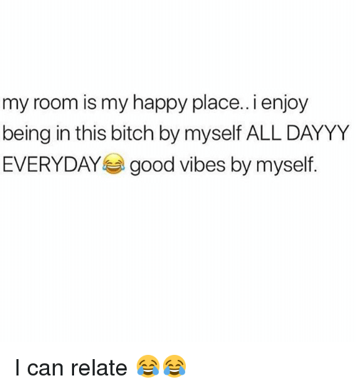 Bitch, Funny, and Happy: my room is my happy place..i enjoy  being in this bitch by myself ALL DAYYY  EVERYDAYgood vibes by myself I can relate 😂😂