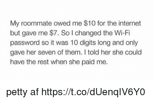 Af, Internet, and Petty: My roommate owed me $10 for the internet  but gave me $7. So l changed the Wi-Fi  password so it was 10 digits long and only  gave her seven of them. I told her she could  have the rest when she paid me. petty af https://t.co/dUenqIV6Y0