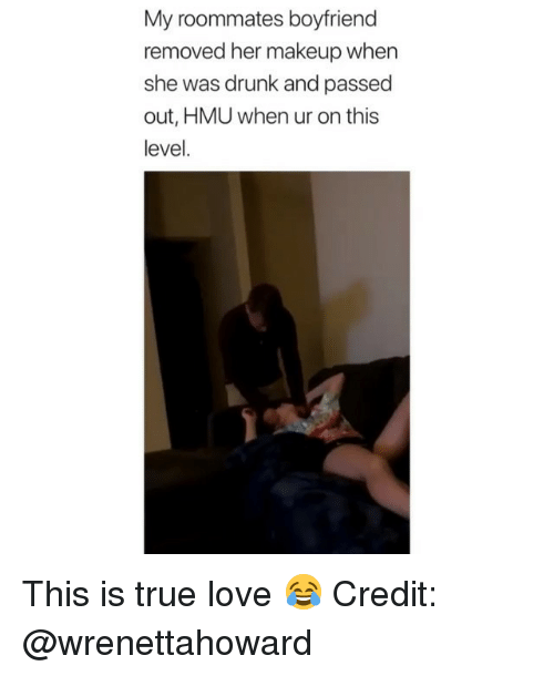 Drunk, Love, and Makeup: My roommates boyfriend  removed her makeup when  she was drunk and passed  out, HMU when ur on this  level. This is true love 😂 Credit: @wrenettahoward