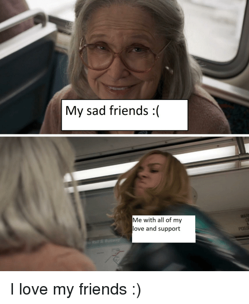 My Sad Friends Me With All Of My Love And Support Friends Meme On