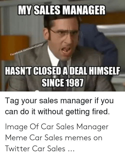 My Sales Manager Hasnt Closed A Deal Himself Since 1987 Tag Your