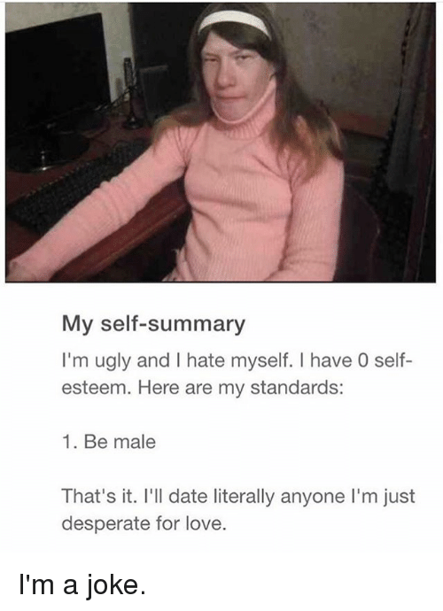 Desperate, Love, and Ugly: My self-summary  I'm ugly and I hate myself. I have 0 self-  esteem. Here are my standards:  1. Be male  That's it. I'll date literally anyone I'm just  desperate for love. I'm a joke.
