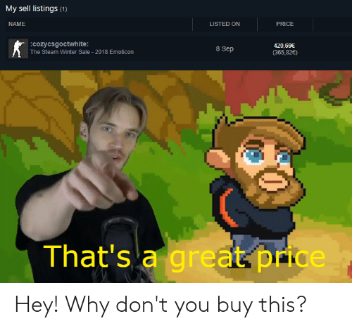 Steam, Winter, and Dank Memes: My sell listings (1)  PRICE  LISTED ON  NAME  420,69€  (365,82€)  8 Sep  cozycsgoctwhite:  The Steam Winter Sale -2018 Emoticon  ww  That's a great price Hey! Why don't you buy this?
