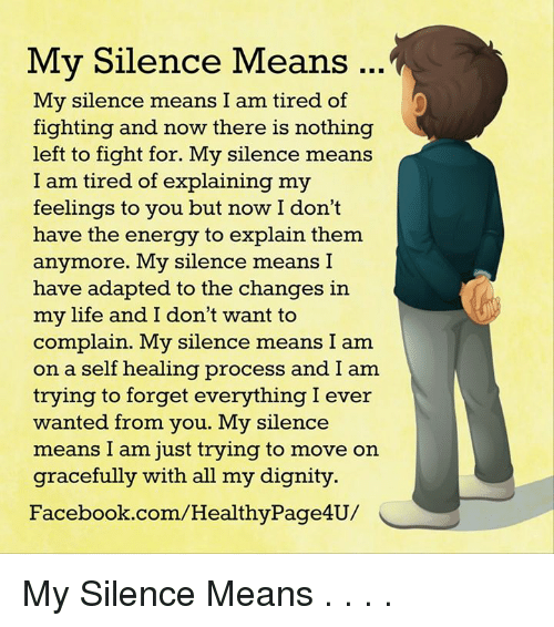 Energy, Facebook, and Life: My Silence Means  My silence means I am tired of  fighting and now there is nothing  left to fight for. My silence means  I am tired of explaining my  feelings to you but now I don't  have the energy to explain them  anymore. My silence means I  have adapted to the changes in  my life and I don't want to  complain. My silence means I am  on a self healing process and I am  trying to forget everything I ever  wanted from you. My silence  means I am just trying to move on  gracefully with all my dignity.  Facebook.com/HealthyPage4U/ My Silence Means . . . .