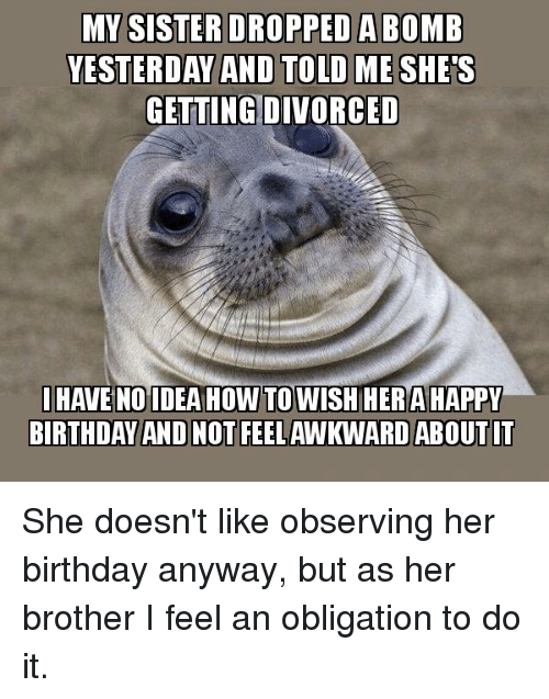Birthday, Oblige, and Happy Birthday: MY SISTER DROPPED ABOMB  YESTERDAY AND TOLD MESHES  GETTINGIDIVORCED  I HAVE NO IDEA HOW TO WISH HERA HAPPY  BIRTHDAY AND NOT FEELAWKWARD ABOUT IT She doesn't like observing her birthday anyway, but as her brother I feel an obligation to do it.