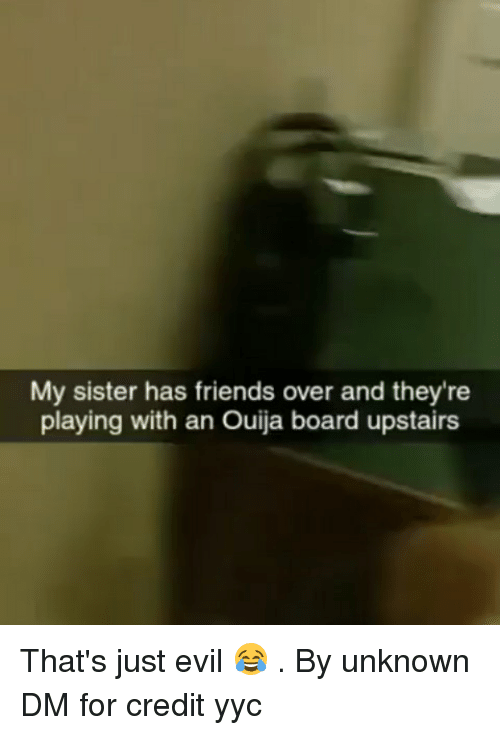 Friends, Memes, and Ouija: My sister has friends over and they're  playing with an Ouija board upstairs That's just evil 😂 . By unknown DM for credit yyc