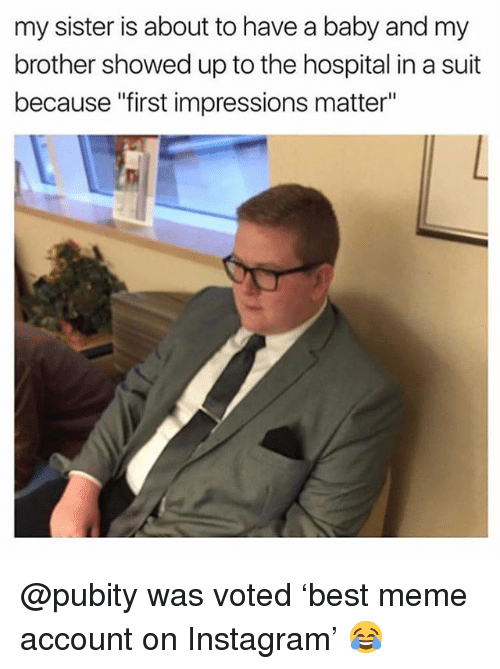 """Instagram, Meme, and Memes: my sister is about to have a baby and my  brother showed up to the hospital in a suit  because """"first impressions matter"""" @pubity was voted 'best meme account on Instagram' 😂"""