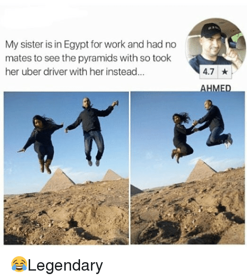 Memes, Uber, and Work: My sister is in Egypt for work and had no  mates to see the pyramids with so took  her uber driver with her instead...  4.7 ★  AHME 😂Legendary