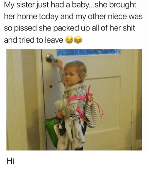 Memes, Shit, and Home: My sister just had a baby...she brought  her home today and my other niece was  so pissed she packed up all of her shit  and tried to leave Hi