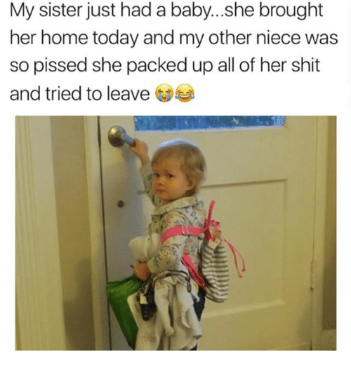 Funny, Shit, and Home: My sister just had a baby...she brought  her home today and my other niece was  so pissed she packed up all of her shit  and tried to leave