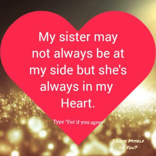 Love, Memes, and Heart: My sister may  not always be at  my side but she's  always in my  Heart  Type 'Yes' if you agre  LOVE MYSELF  YOU?