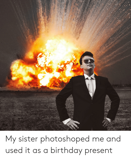Birthday Used And Present My Sister Photoshoped Me It As A