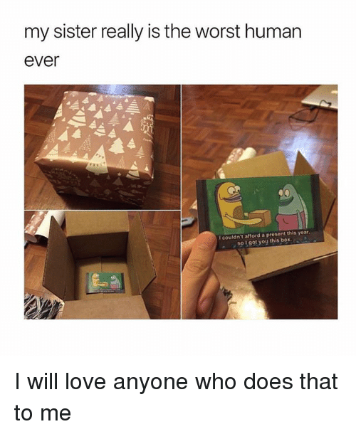 Love, The Worst, and Girl Memes: my sister really is the worst human  ever  I couldn't afford a present this year  S0 1got you this box I will love anyone who does that to me