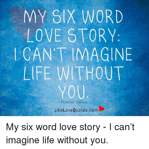 My Six Word Love Story Cant Imagine Life Without You Prakhan Sahay