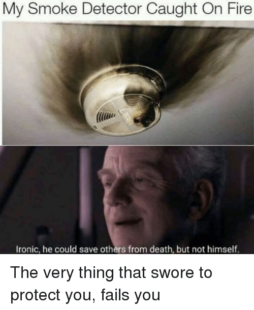 Fire, Ironic, and Death: My Smoke Detector Caught On Fire  Ironic, he could save others from death, but not himself. The very thing that swore to protect you, fails you