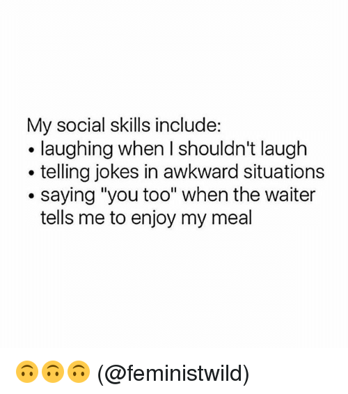 "Memes, Awkward, and Jokes: My social skills include:  . laughing when I shouldn't laugh  . telling jokes in awkward situations  .saying ""you too"" when the waiter  tells me to enjoy my meal 🙃🙃🙃 (@feministwild)"