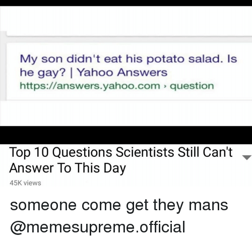 Potato, Yahoo, and yahoo.com: My son didn't eat his potato salad. Is  he gay? | Yahoo Answers  https://answers.yahoo.com question  Top 10 Questions Scientists Still Can't -  Answer To This Day  45K views someone come get they mans @memesupreme.official