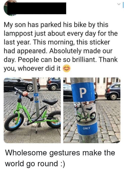 Thank You, World, and Brilliant: My son has parked his bike by this  lamppost just about every day for the  last year. This morning, this sticker  had appeared. Absolutely made our  day. People can be so brilliant. Thank  you, whoever did it  ONLY Wholesome gestures make the world go round :)