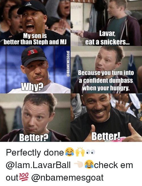 Memes, 🤖, and Ems: My son is  better than Stephand MJ  Why  Better  Lavar  eatasnickers...  Because you turn into  a Confident dumbaSS  when your hungry.  Better Perfectly done😂🙌👀 @Iam.LavarBall 👈🏻😂check em out💯 @nbamemesgoat