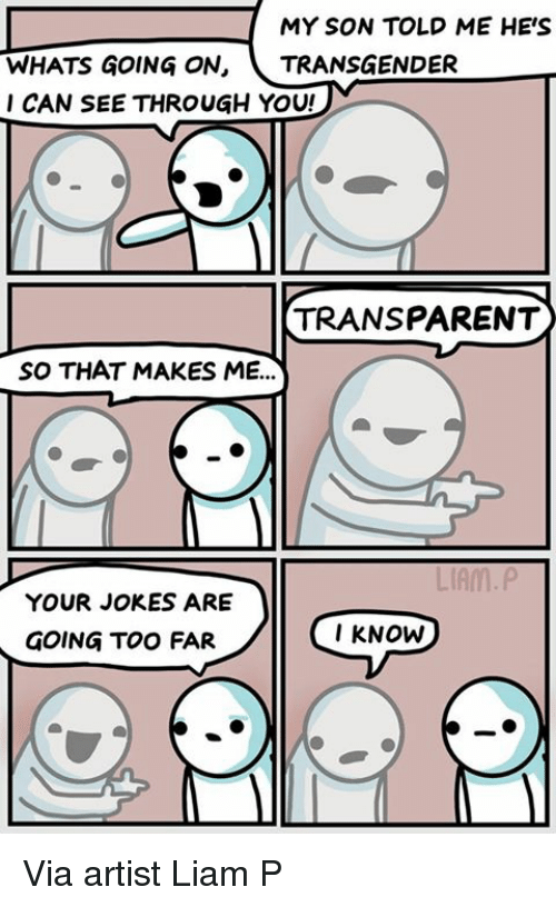 Transgender, Jokes, and Transparent: MY SON TOLD ME HES  WHATS GOING ON,  TRANSGENDER  I CAN SEE THROUGH YOU!  TRANSPARENT  SO THAT MAKES ME...  LIAM P  YOUR JOKES ARE  I KNOW  GOING TOO FAR Via artist Liam P