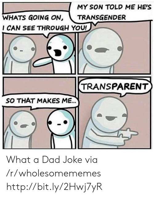 Dad, Transgender, and Http: MY SON TOLD ME HE'S  WHATS GOING ON, TRANSGENDER  I CAN SEE THROUGH YOU!  TRANSPARENT  SO THAT MAKES ME.. What a Dad Joke via /r/wholesomememes http://bit.ly/2Hwj7yR