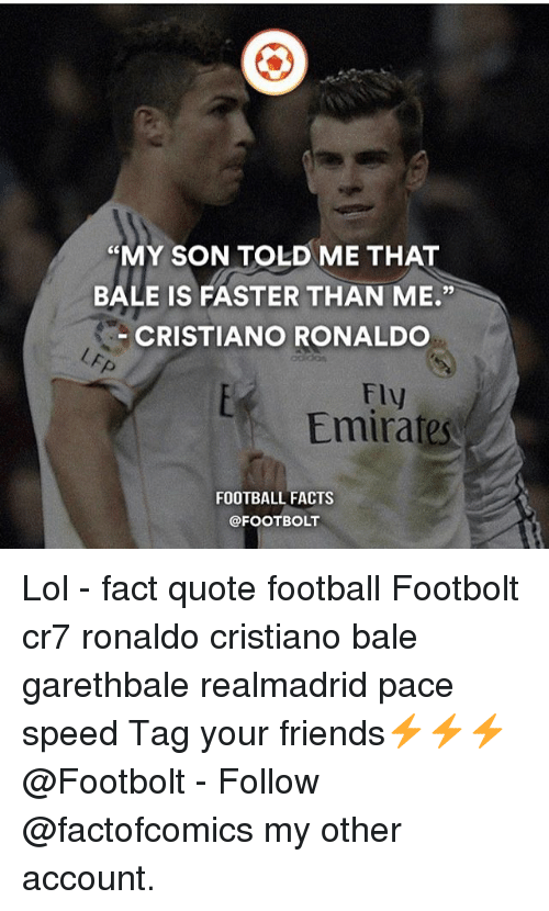 """Cristiano Ronaldo, Facts, and Football: """"MY SON TOLD ME THAT  BALE IS FASTER THAN ME  CRISTIANO RONALDO  Fly  Emirates  FOOTBALL FACTS  @FOOT BOLT Lol - fact quote football Footbolt cr7 ronaldo cristiano bale garethbale realmadrid pace speed Tag your friends⚡️⚡️⚡️ @Footbolt - Follow @factofcomics my other account."""