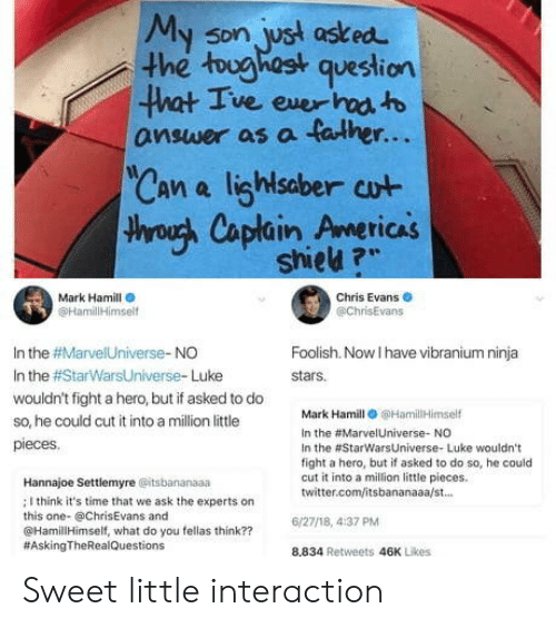 """Chris Evans, Mark Hamill, and Twitter: My son, ust asked  he tughast question  5Dn  ve exer  answer as a falher...  Can a lighlsaber cut  throuh Caplain Americas  TICAS  shieu ?""""  Mark Hamill  @HamililHimsel  Chris Evans  @chrisEvans  In the #Marve!Universe-NO  In the #StarWarsUniverse. Luke  wouldn't fight a hero, but if asked to do  so, he could cut it into a million little  pieces  Foolish. Now I have vibranium ninja  stars.  Mark Hamill 6HamilHimself  In the #Marve!Universe. NO  In the #StarwarsUniverse. Luke wouldn't  fight a hero, but if asked to do so, he could  cut it into a milion little pieces.  twitter.com/itsbananaaa/st.  Hannajoe Settlemyre @itsbananaaa  ; I think it's time that we ask the experts on  this one- @ChrisEvans and  @HamillHimself, what do you fellas think??  #AskingTheRea!Questions  6/27/18, 4:37 PM  8,834 Retweets 46K Likes Sweet little interaction"""