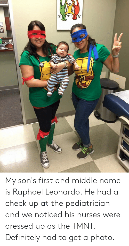Definitely, Middle Name, and Tmnt: My son's first and middle name is Raphael Leonardo. He had a check up at the pediatrician and we noticed his nurses were dressed up as the TMNT. Definitely had to get a photo.