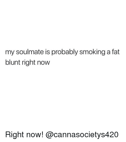 Smoking, Weed, and Marijuana: my soulmate is probably smoking a fat  blunt right now Right now! @cannasocietys420