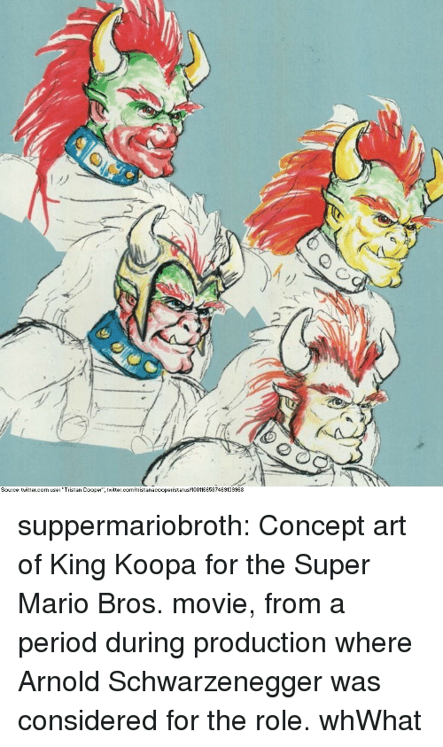 "Arnold Schwarzenegger, Period, and Super Mario: My  Source: twitter.com user ""Tristan Cooper"" twitter.c  istanacoopertstatus 1001166587469139968 suppermariobroth:  Concept art of King Koopa for the Super Mario Bros. movie, from a period during production where Arnold Schwarzenegger was considered for the role.  whWhat"