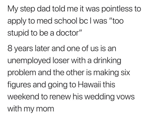 """Dad, Doctor, and Drinking: My step dad told me it was pointless to  apply to med school bc l was """"too  stupid to be a doctor""""  8 years later and one of us is an  unemployed loser with a drinking  problem and the other is making six  figures and going to Hawaii this  weekend to renew his wedding vows  with my mom"""