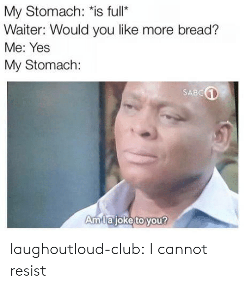 "Club, Tumblr, and Blog: My Stomach: ""is full  Waiter: Would vyou like more bread?  Me: Yes  My Stomach:  SABC  Amllajoketo you laughoutloud-club:  I cannot resist"