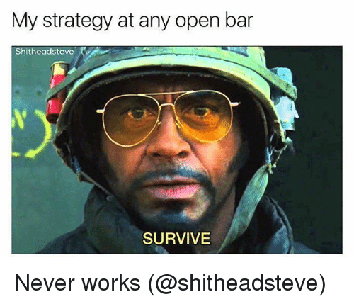 Memes, Never, and 🤖: My strategy at any open bar  Shitheadsteve  SURVIVE Never works (@shitheadsteve)